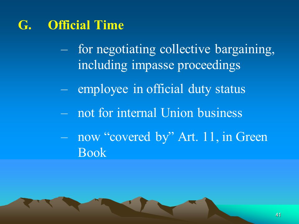 41 G.Official Time –for negotiating collective bargaining, including impasse proceedings –employee in official duty status –not for internal Union business –now covered by Art.