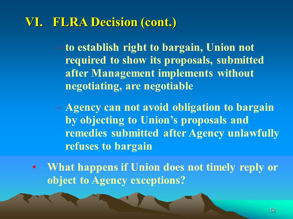 52 –to establish right to bargain, Union not required to show its proposals, submitted after Management implements without negotiating, are negotiable –Agency can not avoid obligation to bargain by objecting to Union's proposals and remedies submitted after Agency unlawfully refuses to bargain What happens if Union does not timely reply or object to Agency exceptions.
