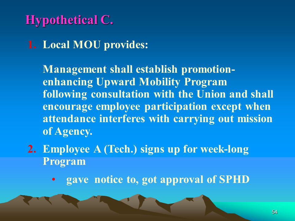 54 1.Local MOU provides: Management shall establish promotion- enhancing Upward Mobility Program following consultation with the Union and shall encourage employee participation except when attendance interferes with carrying out mission of Agency.
