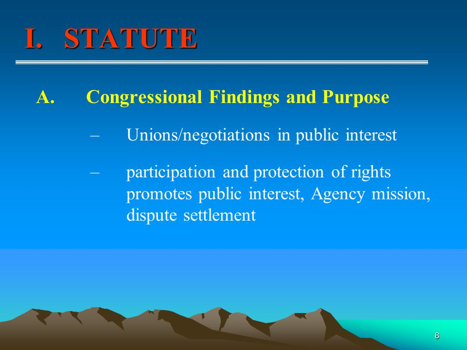 8 A.Congressional Findings and Purpose – Unions/negotiations in public interest – participation and protection of rights promotes public interest, Agency mission, dispute settlement I.