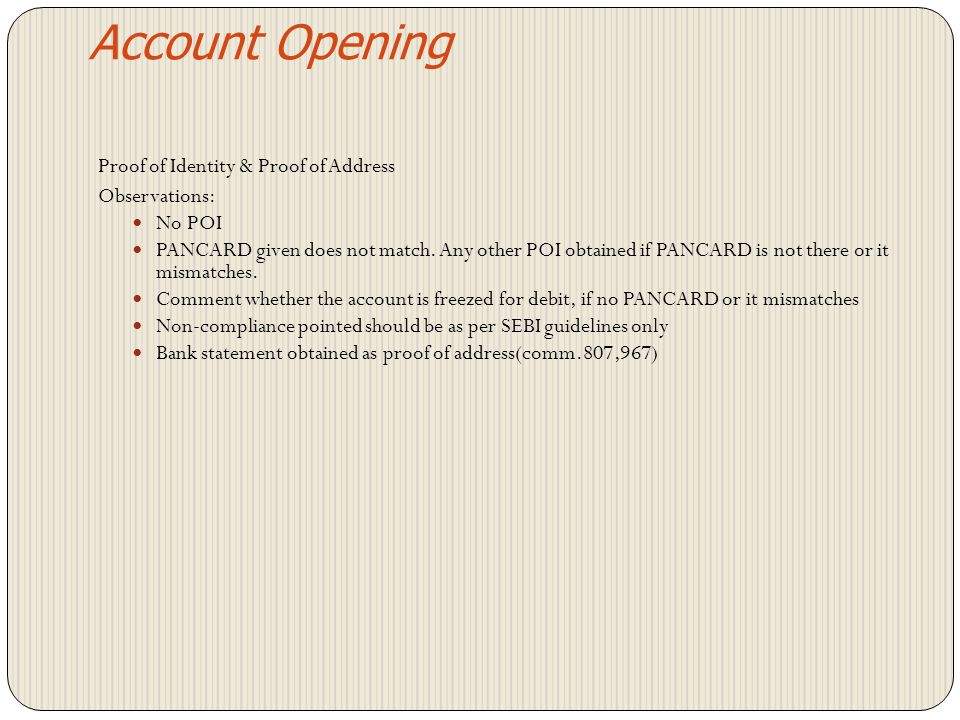 Account Opening Agreement to be executed before opening an account Agreement to be executed under stamp & signature of DP Printed agreement with printed name of DP and signed Agreement not signed by DP or BO No agreement Agreement not produced for verification at the time of inspection Account to be opened based on Account Opening Form Single form for multiple accounts of same exchange for a CM
