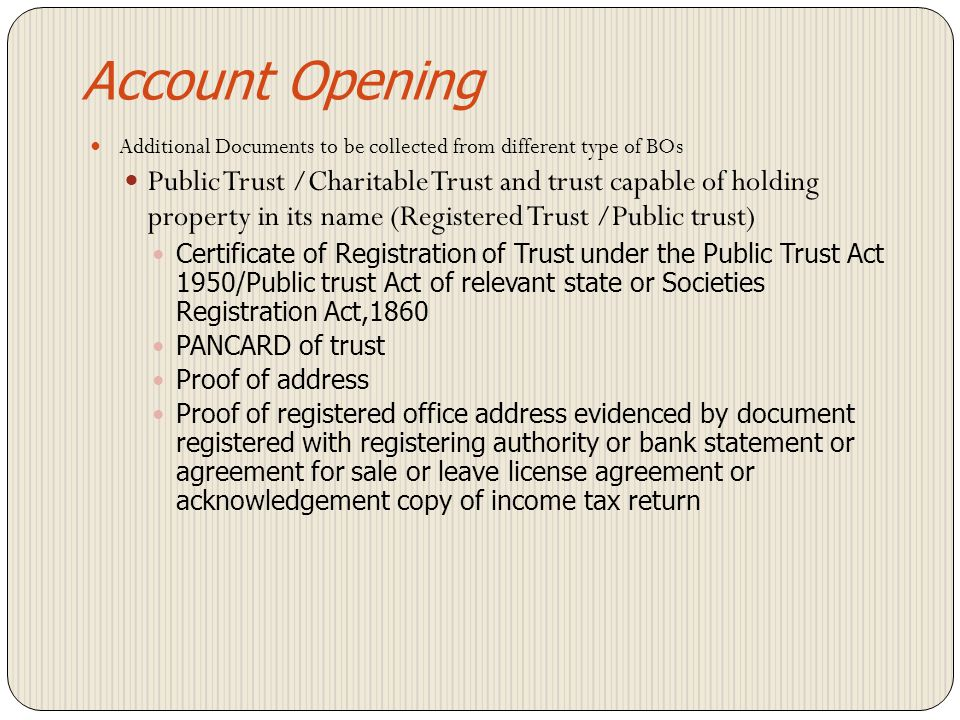 Account Opening Additional Documents to be collected from different type of BOs Banks Certificate of Incorporation or copy of RBI registration certificate in case of scheduled/co-operative banks POA -Proof of address – document registered with registering authority / agreement for sale/ leave and license agreement / acknowledged copy of income tax return Mutual funds SEBI Registration Certificate clearly indicating the address of the mutual fund