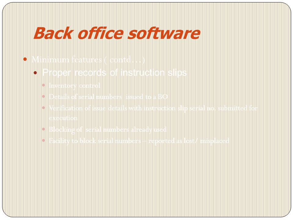 Back office software Mandatory from 1 st April 2007 for DPs with more than 500 accounts Minimum features Maker-checker Approval of verifier required for slips with value of transactions more than Rs.5 lakhs Capture of BO signature and retrieval for verification
