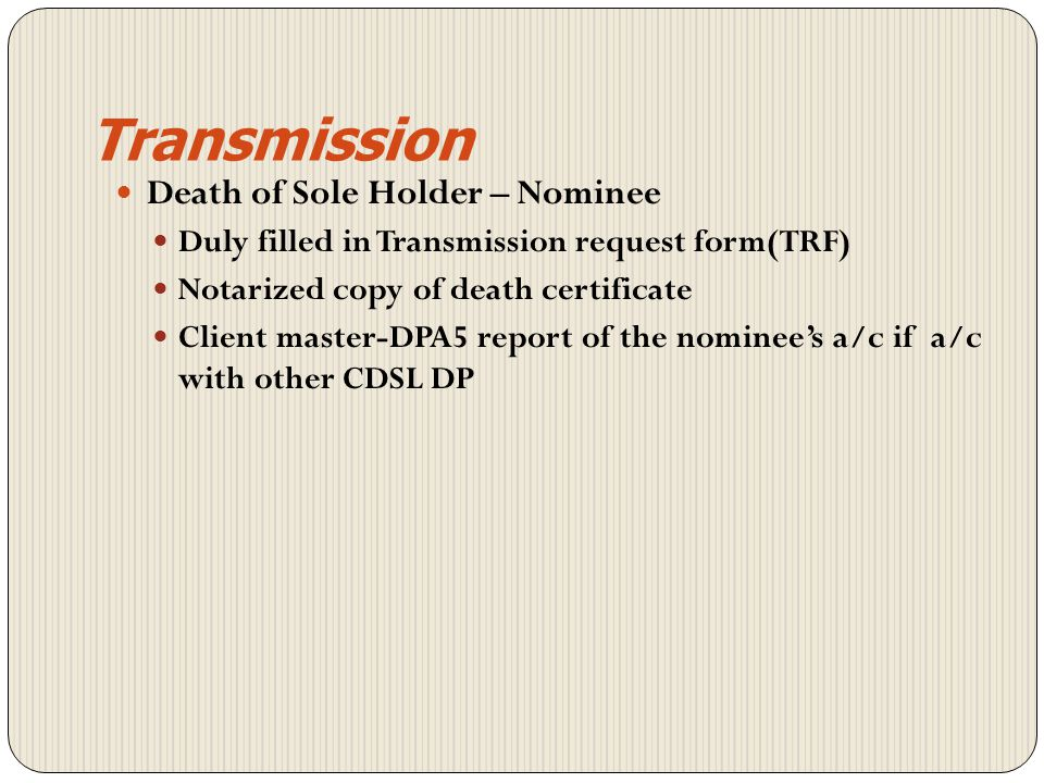 Transmission Death of one of the Joint Holders Transmission in favour of surviving joint holders Duly filled in TRF Notarized copy of death certificate Client master –DPA5 of the surviving joint holders if a/c is with other CDSL DP Transposition form - If a/c in different order of names