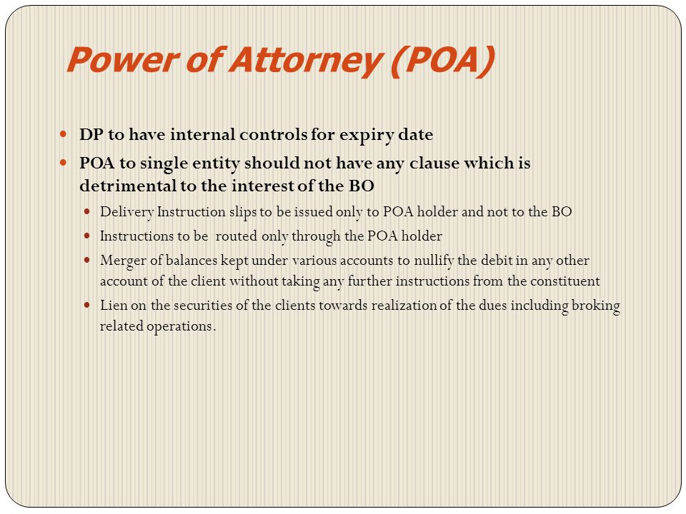 Power of Attorney (POA) Verify signatures of the BO If POA is granted by all joint holders to one person, POA should be signed by all such holders Copy of POA – certified as true copy by BO Notarization at the discretion of the DP If expiry date is mentioned on POA, the same should be captured in CDAS DP to have internal controls for expiry date