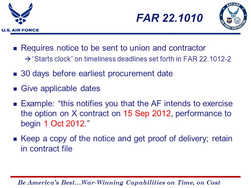 Be America's Best…War-Winning Capabilities on Time, on Cost FAR 22.1010 Requires notice to be sent to union and contractor  Starts clock on timeliness deadlines set forth in FAR 22.1012-2 30 days before earliest procurement date Give applicable dates Example: this notifies you that the AF intends to exercise the option on X contract on 15 Sep 2012, performance to begin 1 Oct 2012. Keep a copy of the notice and get proof of delivery; retain in contract file