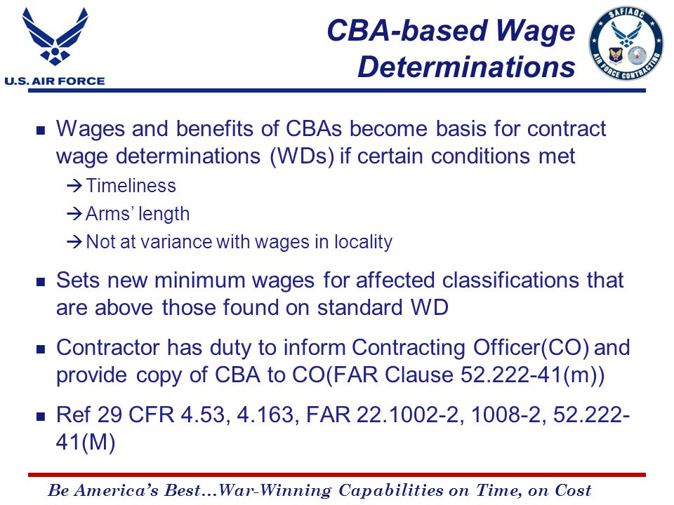 Be America's Best…War-Winning Capabilities on Time, on Cost CBA-based Wage Determinations Wages and benefits of CBAs become basis for contract wage determinations (WDs) if certain conditions met  Timeliness  Arms' length  Not at variance with wages in locality Sets new minimum wages for affected classifications that are above those found on standard WD Contractor has duty to inform Contracting Officer(CO) and provide copy of CBA to CO(FAR Clause 52.222-41(m)) Ref 29 CFR 4.53, 4.163, FAR 22.1002-2, 1008-2, 52.222- 41(M)
