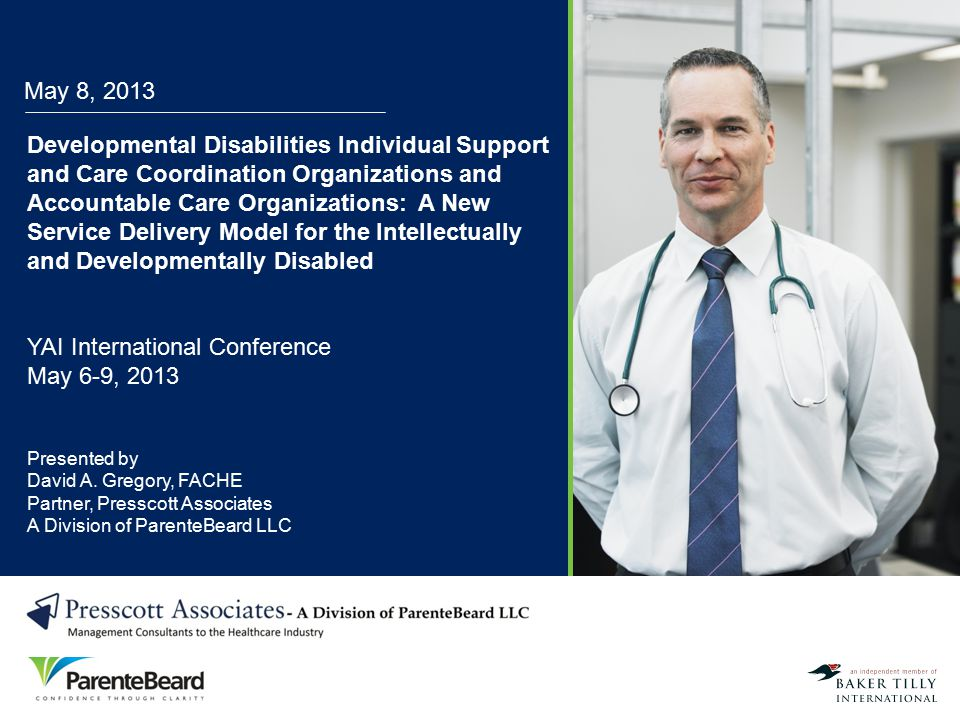 May 8, 2013 Developmental Disabilities Individual Support and Care Coordination Organizations and Accountable Care Organizations: A New Service Delive