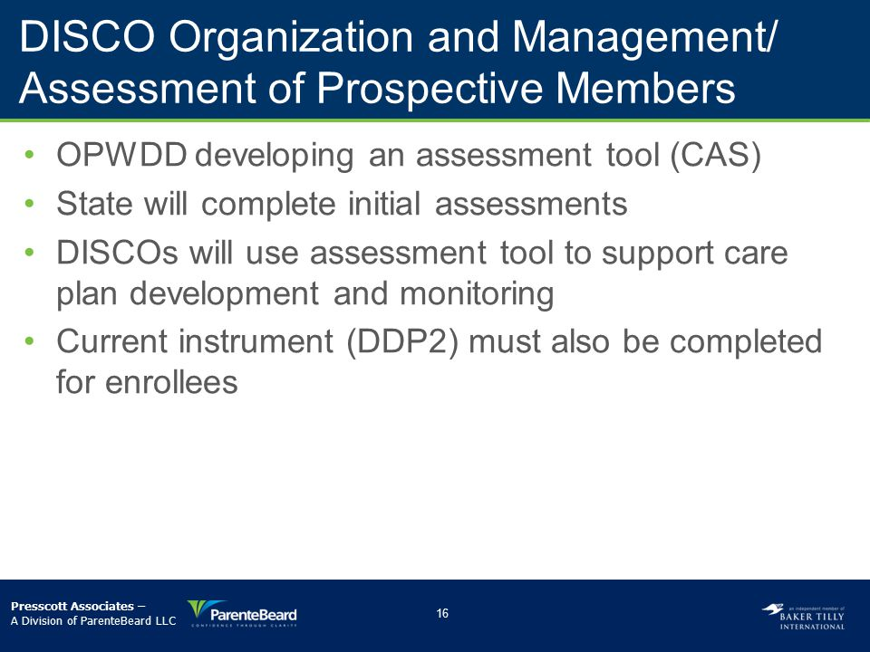 DISCO Organization and Management/ Assessment of Prospective Members OPWDD developing an assessment tool (CAS) State will complete initial assessments