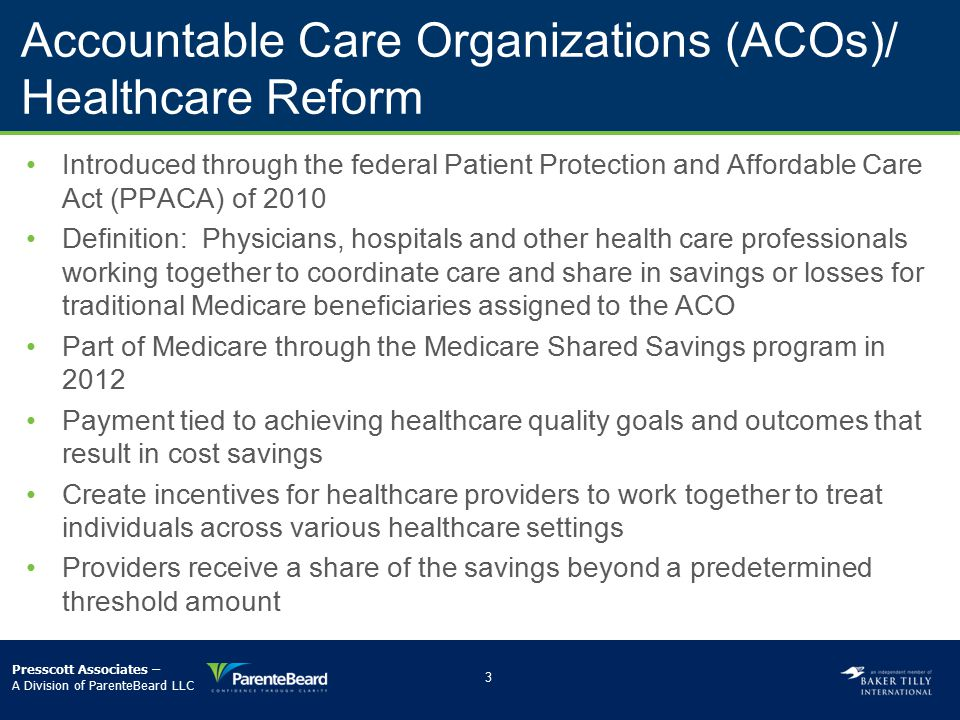 ACOs and Commercial Health Plans Commercial health plans have emulated healthcare reform Commercial health plans have implemented various value-based contracting models Health plans goals –­Collaboration among providers in delivery system/integrated delivery systems –­Coordination of patient care among the continuum of care –­Accountability and shared risk among providers –­Increased quality and improved patient outcomes –­Cost savings –­New payment models –­Patient satisfaction 4 Presscott Associates – A Division of ParenteBeard LLC
