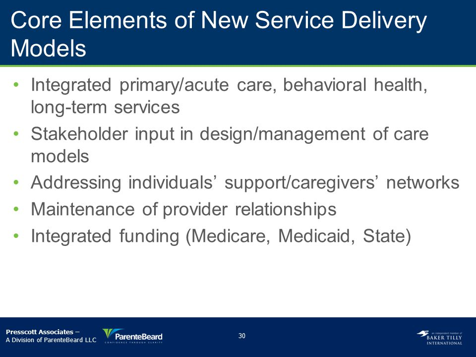 Core Elements of New Service Delivery Models Integrated primary/acute care, behavioral health, long-term services Stakeholder input in design/manageme