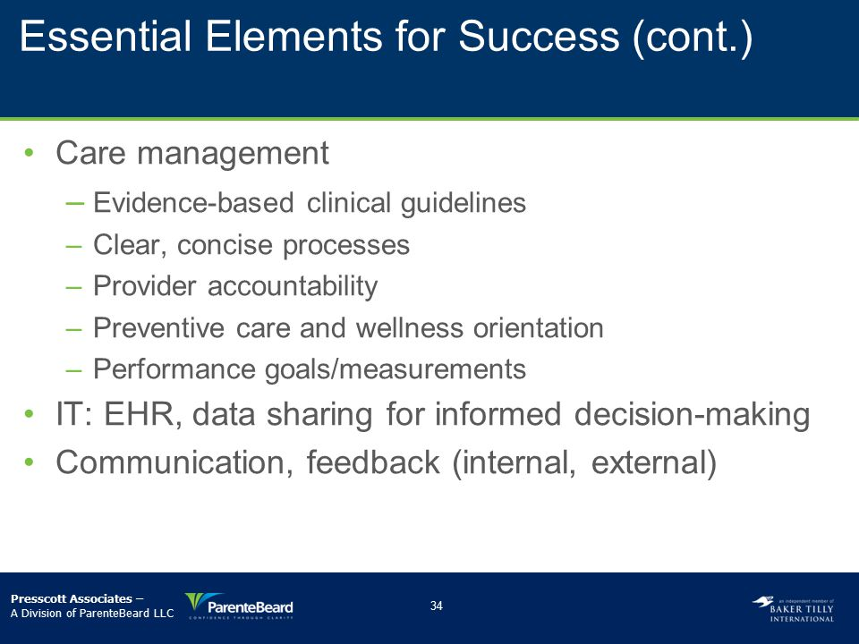 Essential Elements for Success (cont.) Care management –­ Evidence-based clinical guidelines –­Clear, concise processes –­Provider accountability –­Pr