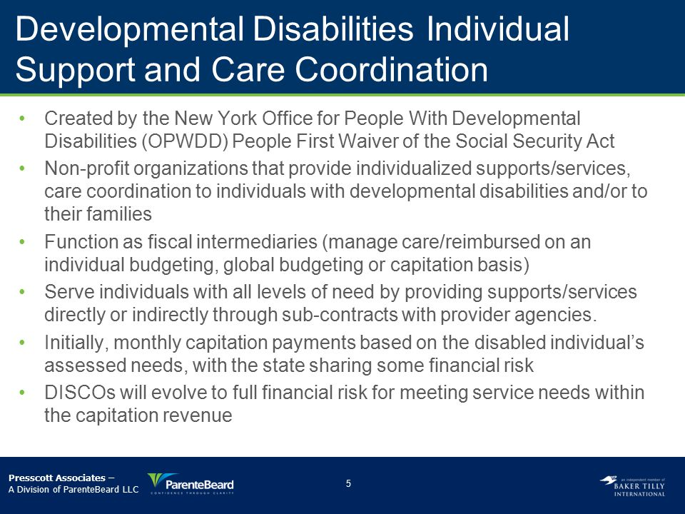 People First Waiver Develop/implement creative service delivery and payment models that integrate acute and long-term care to achieve improved health outcomes and quality of care while lowering health care costs for the developmentally disabled population Target population: 100,000 New Yorkers enrolled in Medicaid who have substantial developmental disabilities as defined in New York State Mental Hygiene Law –­80% of these assessed to need an institutional level of care through either an ICF/MR or nursing home 6 Presscott Associates – A Division of ParenteBeard LLC
