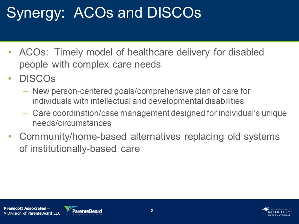 Synergy: ACOs and DISCOs ACOs: Timely model of healthcare delivery for disabled people with complex care needs DISCOs –­New person-centered goals/comp