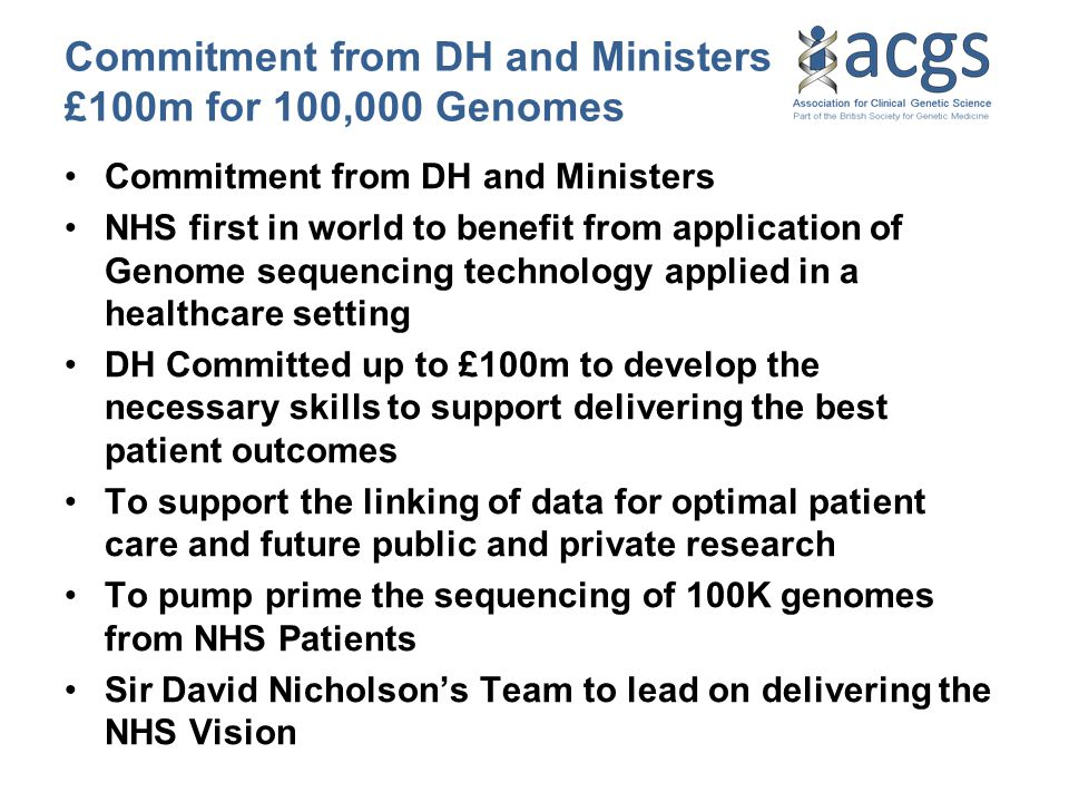 Commitment from DH and Ministers £100m for 100,000 Genomes Commitment from DH and Ministers NHS first in world to benefit from application of Genome s