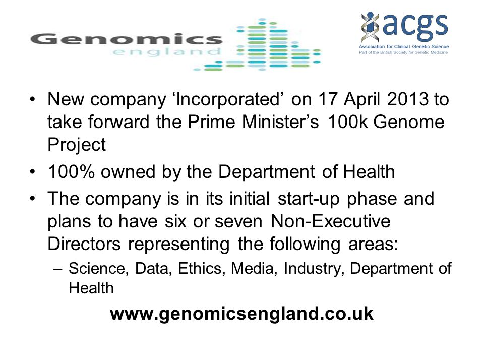 New company 'Incorporated' on 17 April 2013 to take forward the Prime Minister's 100k Genome Project 100% owned by the Department of Health The company is in its initial start-up phase and plans to have six or seven Non-Executive Directors representing the following areas: –Science, Data, Ethics, Media, Industry, Department of Health www.genomicsengland.co.uk