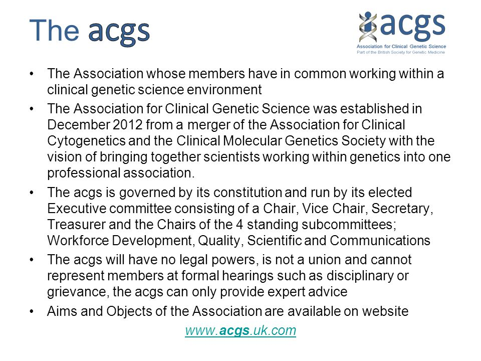 The Association whose members have in common working within a clinical genetic science environment The Association for Clinical Genetic Science was established in December 2012 from a merger of the Association for Clinical Cytogenetics and the Clinical Molecular Genetics Society with the vision of bringing together scientists working within genetics into one professional association.