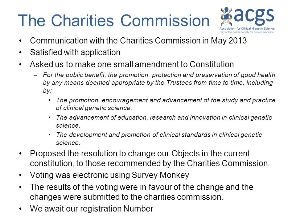 The Charities Commission Communication with the Charities Commission in May 2013 Satisfied with application Asked us to make one small amendment to Constitution –For the public benefit, the promotion, protection and preservation of good health, by any means deemed appropriate by the Trustees from time to time, including by: The promotion, encouragement and advancement of the study and practice of clinical genetic science.
