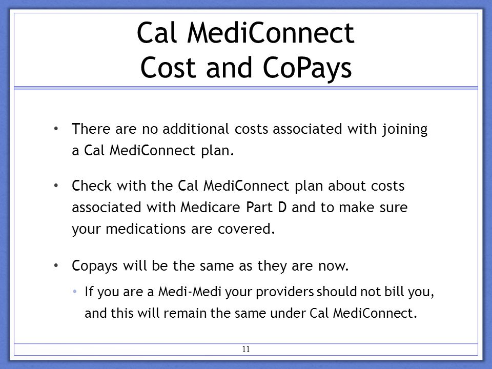 Cal MediConnect Cost and CoPays There are no additional costs associated with joining a Cal MediConnect plan.