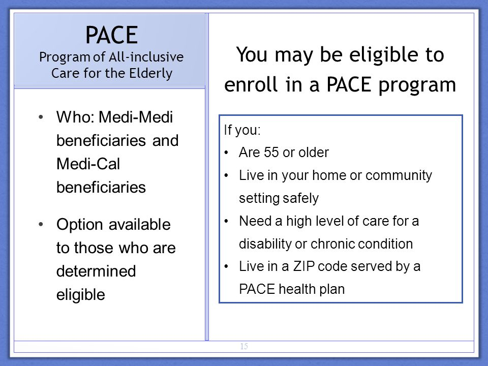 15 PACE Program of All-inclusive Care for the Elderly Who: Medi-Medi beneficiaries and Medi-Cal beneficiaries Option available to those who are determined eligible If you: Are 55 or older Live in your home or community setting safely Need a high level of care for a disability or chronic condition Live in a ZIP code served by a PACE health plan You may be eligible to enroll in a PACE program