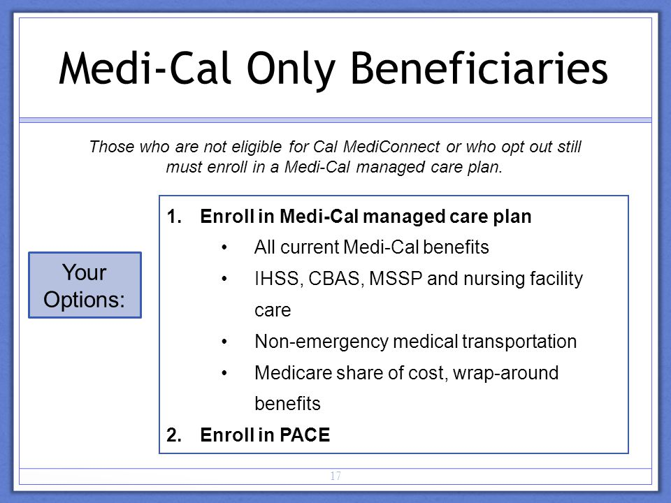 17 Medi-Cal Only Beneficiaries Your Options: 1.Enroll in Medi-Cal managed care plan All current Medi-Cal benefits IHSS, CBAS, MSSP and nursing facility care Non-emergency medical transportation Medicare share of cost, wrap-around benefits 2.Enroll in PACE Those who are not eligible for Cal MediConnect or who opt out still must enroll in a Medi-Cal managed care plan.