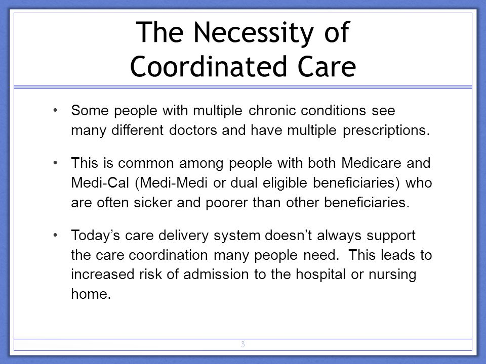 The Necessity of Coordinated Care Some people with multiple chronic conditions see many different doctors and have multiple prescriptions.