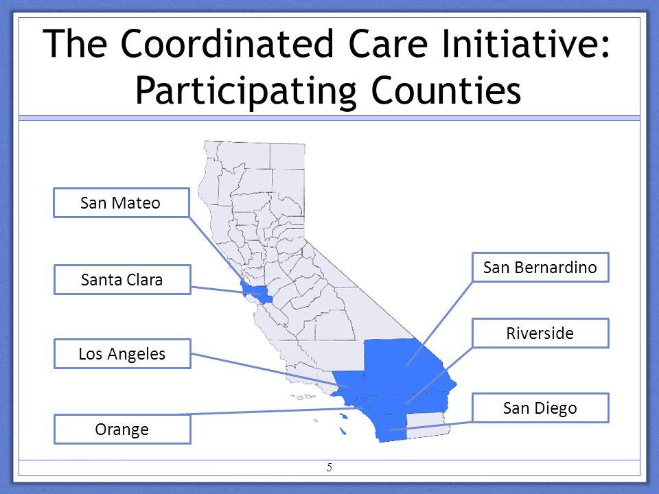 The Coordinated Care Initiative: Participating Counties San Bernardino Riverside San Diego San Mateo Santa Clara Los Angeles Orange 5
