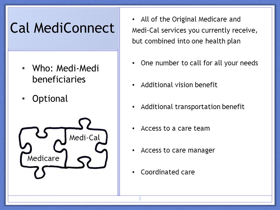 8 Cal MediConnect Who: Medi-Medi beneficiaries Optional All of the Original Medicare and Medi-Cal services you currently receive, but combined into one health plan One number to call for all your needs Additional vision benefit Additional transportation benefit Access to a care team Access to care manager Coordinated care Medicare Medi-Cal