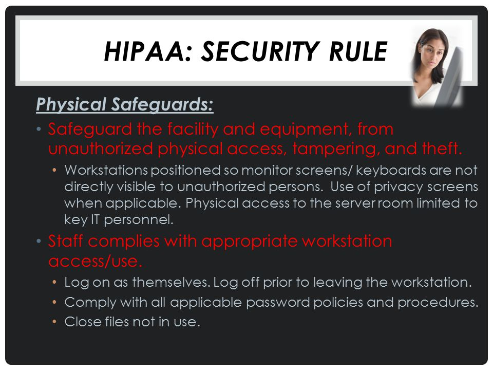 HIPAA: SECURITY RULE Physical Safeguards: Safeguard the facility and equipment, from unauthorized physical access, tampering, and theft. Workstations