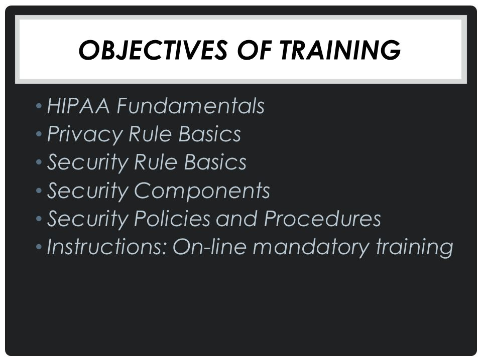 OBJECTIVES OF TRAINING HIPAA Fundamentals Privacy Rule Basics Security Rule Basics Security Components Security Policies and Procedures Instructions: