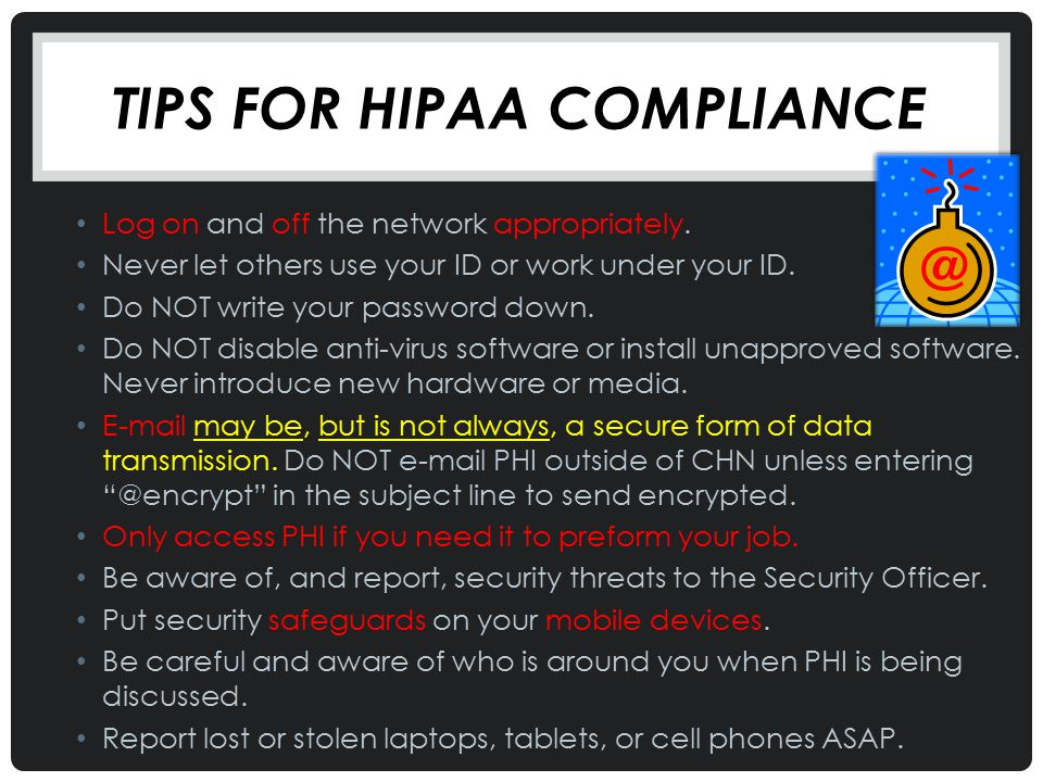 TIPS FOR HIPAA COMPLIANCE Log on and off the network appropriately. Never let others use your ID or work under your ID. Do NOT write your password dow