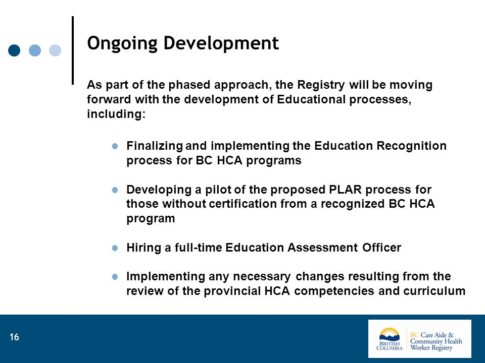 Ongoing Development As part of the phased approach, the Registry will be moving forward with the development of Educational processes, including: Finalizing and implementing the Education Recognition process for BC HCA programs Developing a pilot of the proposed PLAR process for those without certification from a recognized BC HCA program Hiring a full-time Education Assessment Officer Implementing any necessary changes resulting from the review of the provincial HCA competencies and curriculum 16