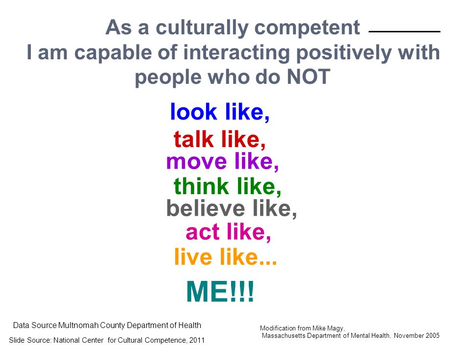As a culturally competent I am capable of interacting positively with people who do NOT look like, talk like, think like, believe like, act like, live like...