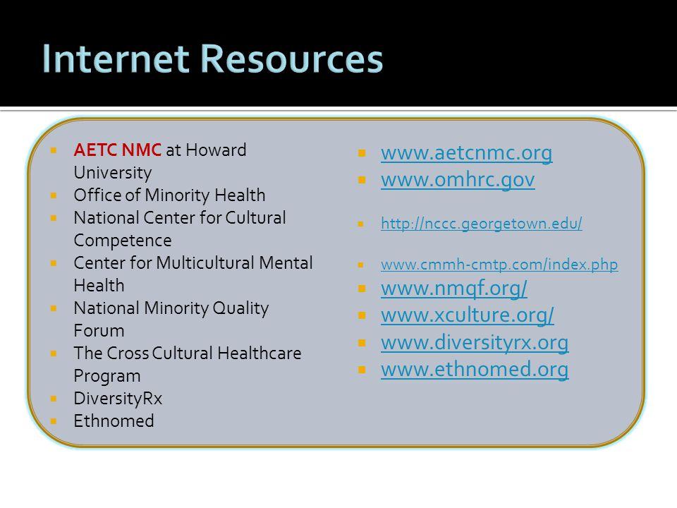  AETC NMC at Howard University  Office of Minority Health  National Center for Cultural Competence  Center for Multicultural Mental Health  National Minority Quality Forum  The Cross Cultural Healthcare Program  DiversityRx  Ethnomed  www.aetcnmc.org www.aetcnmc.org  www.omhrc.gov www.omhrc.gov  http://nccc.georgetown.edu/ http://nccc.georgetown.edu/  www.cmmh-cmtp.com/index.php www.cmmh-cmtp.com/index.php  www.nmqf.org/ www.nmqf.org/  www.xculture.org/ www.xculture.org/  www.diversityrx.org www.diversityrx.org  www.ethnomed.org www.ethnomed.org