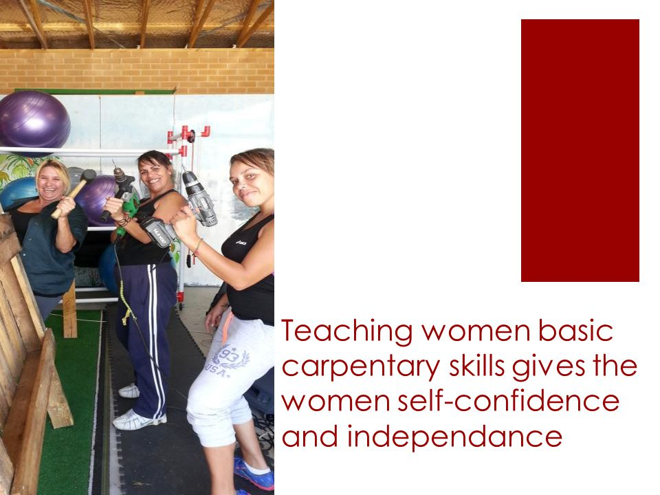 Teaching women basic carpentary skills gives the women self-confidence and independance