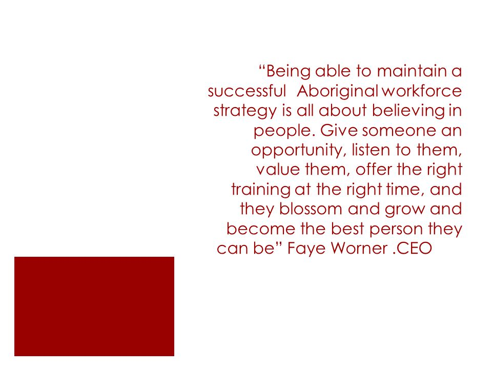 Being able to maintain a successful Aboriginal workforce strategy is all about believing in people.