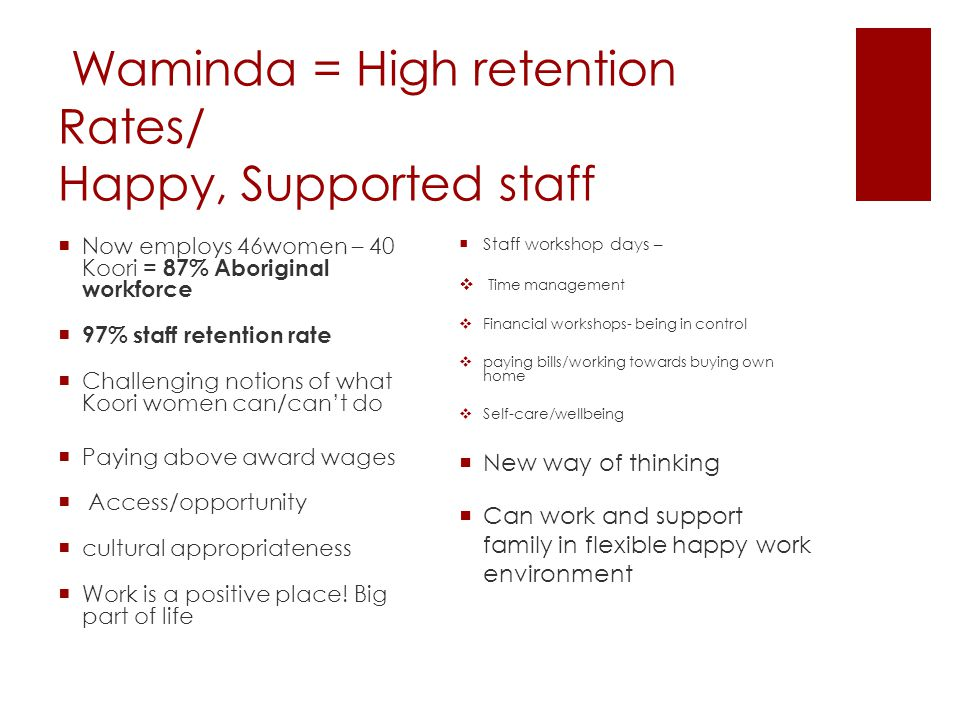 Waminda = High retention Rates/ Happy, Supported staff  Staff workshop days –  Time management  Financial workshops- being in control  paying bills/working towards buying own home  Self-care/wellbeing  New way of thinking  Can work and support family in flexible happy work environment  Now employs 46women – 40 Koori = 87% Aboriginal workforce  97% staff retention rate  Challenging notions of what Koori women can/can't do  Paying above award wages  Access/opportunity  cultural appropriateness  Work is a positive place.