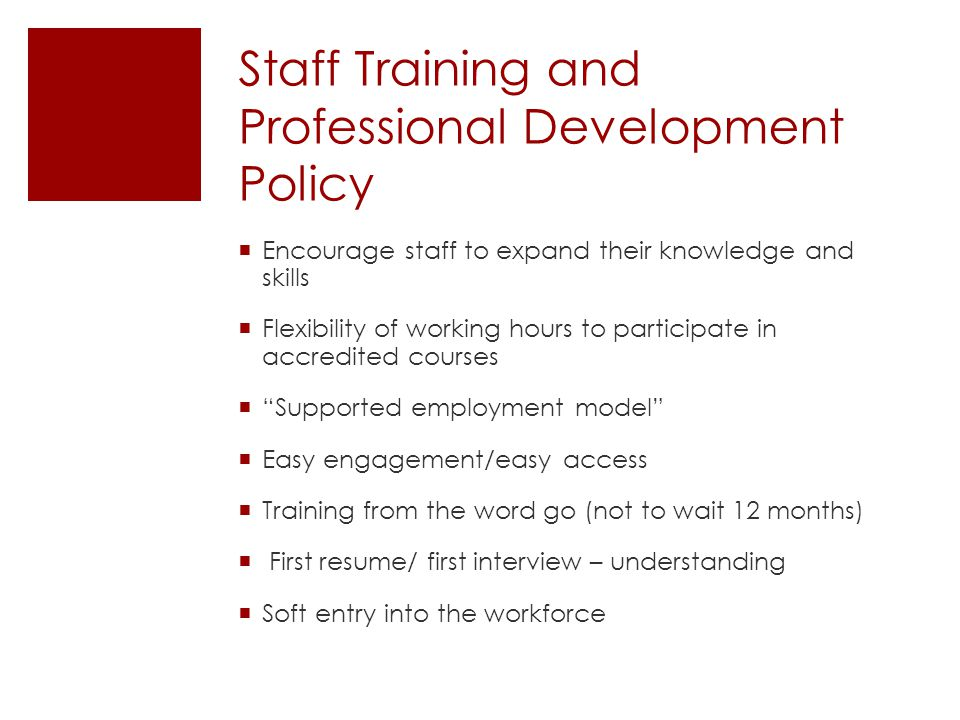 Staff Training and Professional Development Policy  Encourage staff to expand their knowledge and skills  Flexibility of working hours to participate in accredited courses  Supported employment model  Easy engagement/easy access  Training from the word go (not to wait 12 months)  First resume/ first interview – understanding  Soft entry into the workforce