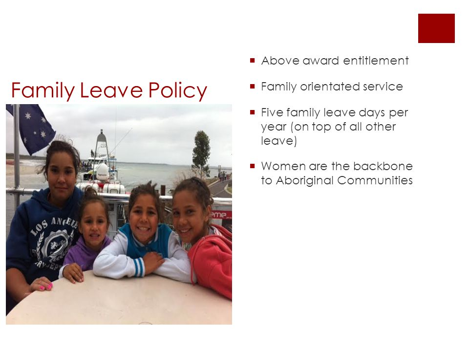 Family Leave Policy  Above award entitlement  Family orientated service  Five family leave days per year (on top of all other leave)  Women are the backbone to Aboriginal Communities