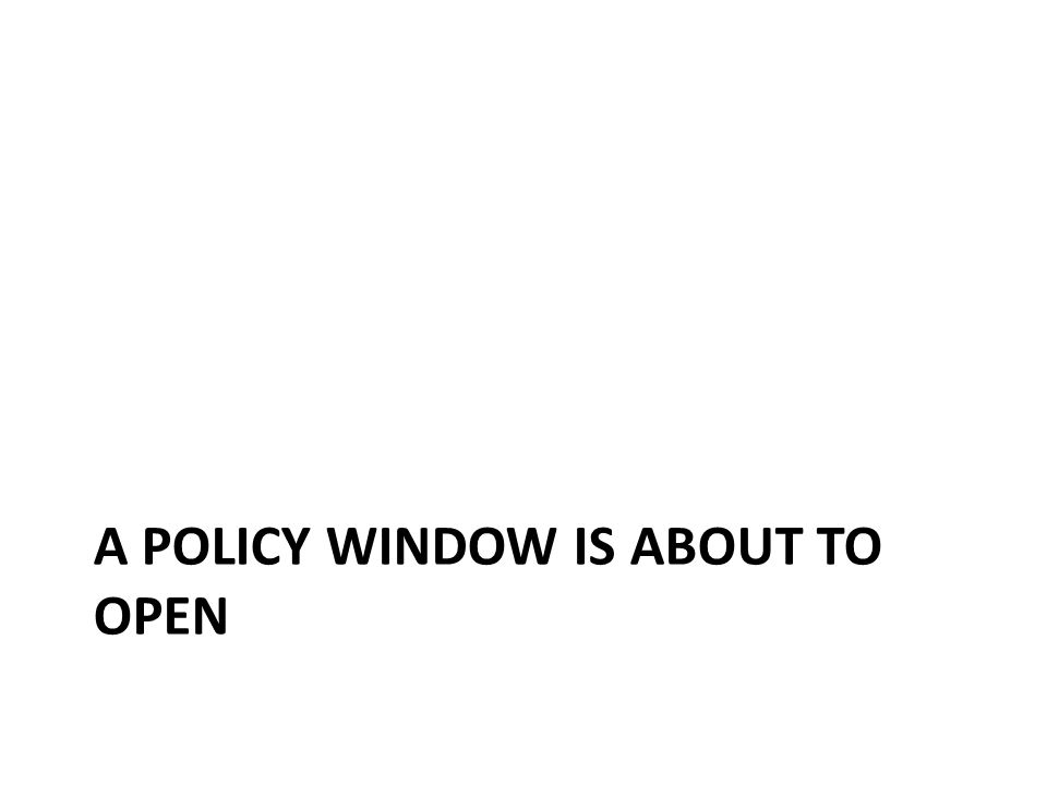 A POLICY WINDOW IS ABOUT TO OPEN