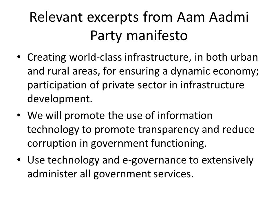 Relevant excerpts from Aam Aadmi Party manifesto Creating world-class infrastructure, in both urban and rural areas, for ensuring a dynamic economy; participation of private sector in infrastructure development.