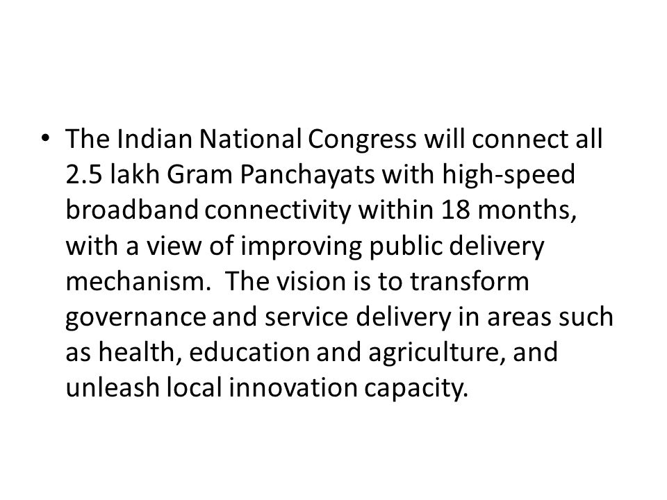 The Indian National Congress will connect all 2.5 lakh Gram Panchayats with high-speed broadband connectivity within 18 months, with a view of improving public delivery mechanism.