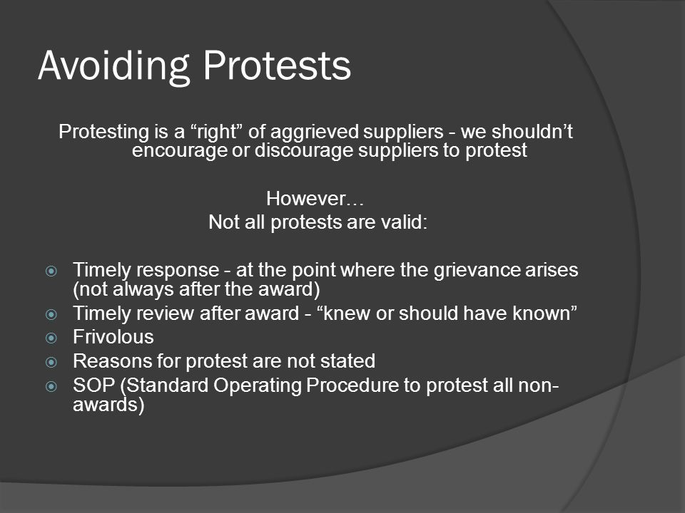 Avoiding Protests Protesting is a right of aggrieved suppliers - we shouldn't encourage or discourage suppliers to protest However… Not all protests are valid:  Timely response - at the point where the grievance arises (not always after the award)  Timely review after award - knew or should have known  Frivolous  Reasons for protest are not stated  SOP (Standard Operating Procedure to protest all non- awards)
