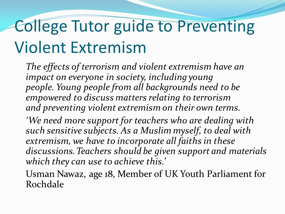 College tutor Guide to Prevent Violent Extremism This guide seeks to: Raise awareness amongst teaching staff of the threat from violent extremist groups and the risks for young people Provide information about what can cause violent extremism, locally and nationally and about where you can get additional information and advice Help you to understand the positive contribution you can make to empowering young people to create a College and local communities that are more resilient to extremism, and protecting the wellbeing of our students who may be vulnerable to being drawn into violent extremist activity Provide advice on managing risks that might have an impact on our college and wider community