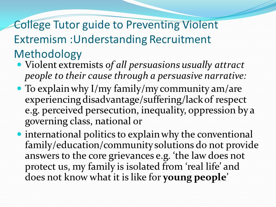 College Tutor guide to Preventing Violent Extremism :Understanding Recruitment Methodology Violent extremists of all persuasions usually attract people to their cause through a persuasive narrative: To explain why I/my family/my community am/are experiencing disadvantage/suffering/lack of respect e.g.