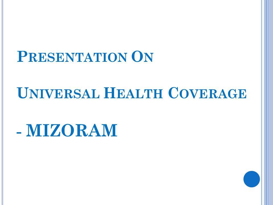 P RESENTATION O N U NIVERSAL H EALTH C OVERAGE - MIZORAM