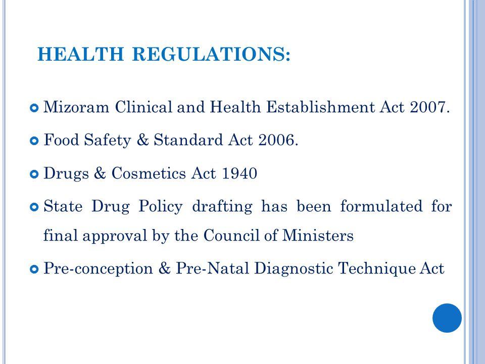 HEALTH REGULATIONS:  Mizoram Clinical and Health Establishment Act 2007.  Food Safety & Standard Act 2006.  Drugs & Cosmetics Act 1940  State Drug