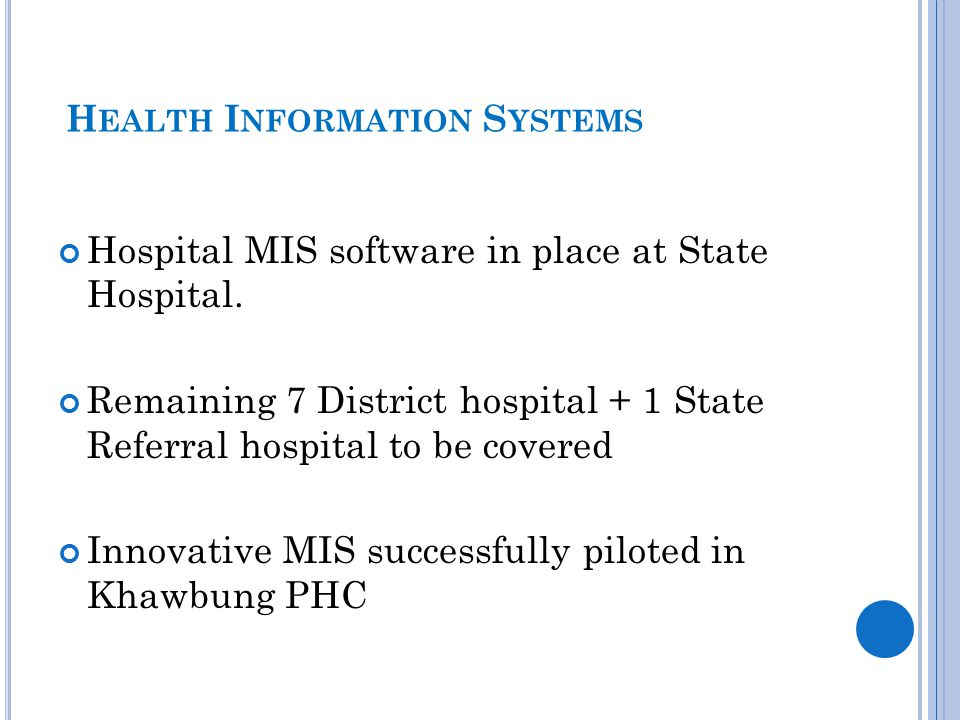 H EALTH I NFORMATION S YSTEMS Hospital MIS software in place at State Hospital. Remaining 7 District hospital + 1 State Referral hospital to be covere