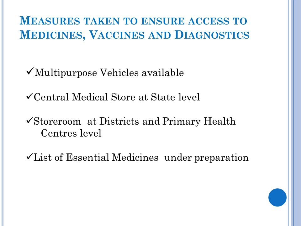 M EASURES TAKEN TO ENSURE ACCESS TO M EDICINES, V ACCINES AND D IAGNOSTICS Multipurpose Vehicles available Central Medical Store at State level Storer