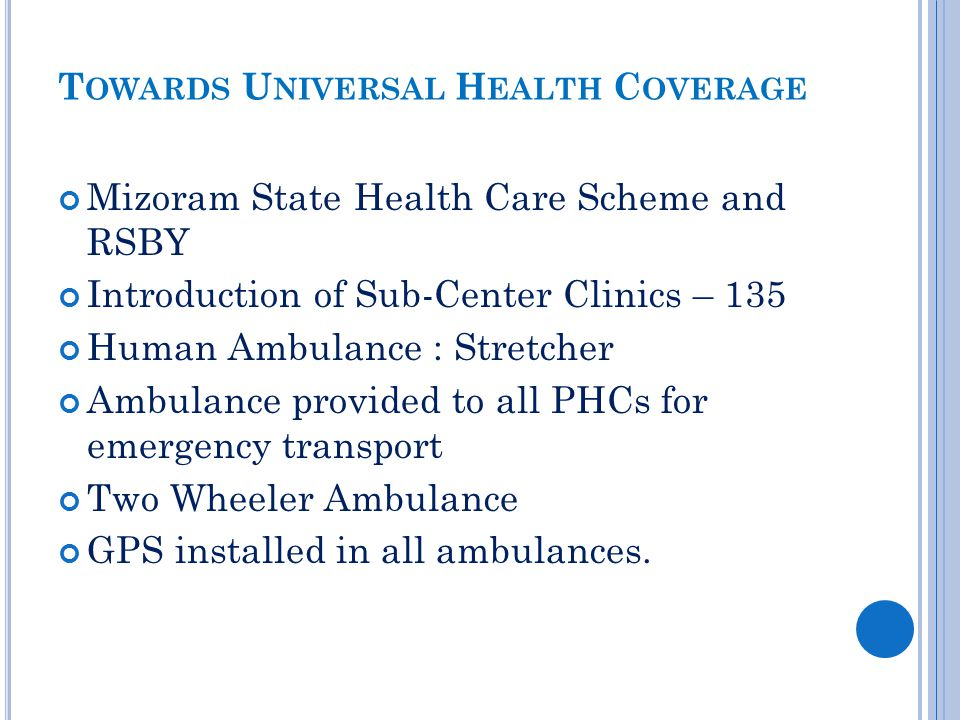T OWARDS U NIVERSAL H EALTH C OVERAGE Mizoram State Health Care Scheme and RSBY Introduction of Sub-Center Clinics – 135 Human Ambulance : Stretcher A